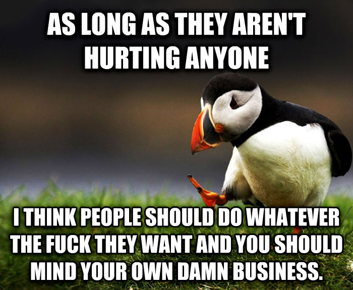 Unpopular Opinion Puffin as long as they aren t hurting anyone i think people should do whatever the heck they want and you should mind your own darn business. , made with livememe meme maker
