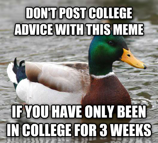 Actual Advice Mallard don t post college advice with this meme if you have only been in college for 3 weeks , made with livememe meme maker