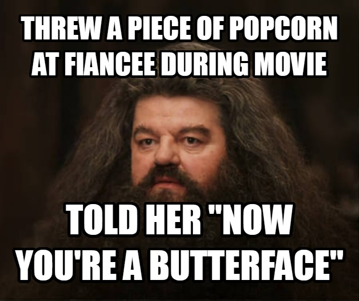 Hagrid Shouldn t Have Done That, He Should Not Have Done That threw a piece of popcorn at fiancee during movie told her  now you re a butterface  , made with livememe meme creator
