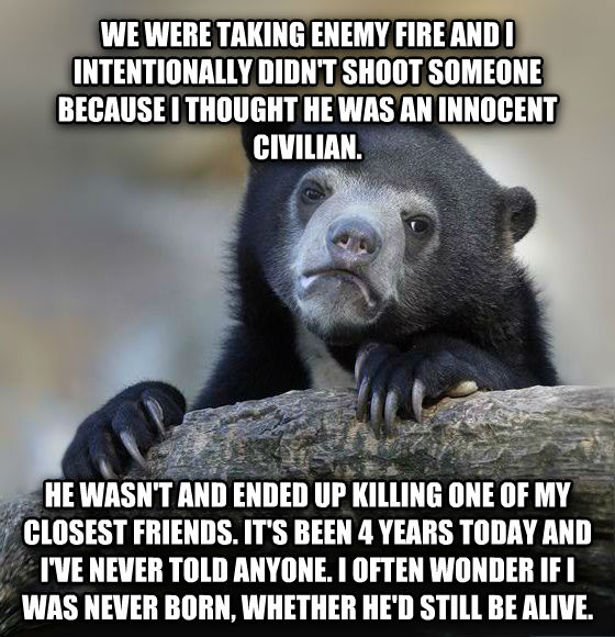 Confession Bear we were taking enemy fire and i intentionally didn t shoot someone because i thought he was an innocent civilian. he wasn t and ended up killing one of my closest friends. it s been 4 years today and i ve never told anyone. i often wonder if i was never born, whether he d still be alive. , made with livememe meme creator