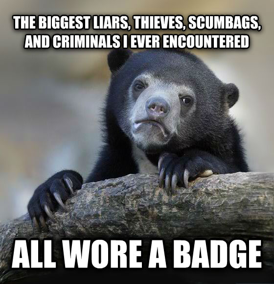 Confession Bear the biggest liars, thieves, scumbags, and criminals i ever encountered all wore a badge , made with livememe meme generator