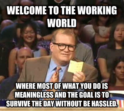 Drew Carey Whose Line Is It Anyway welcome to the working world where most of what you do is meaningless and the goal is to survive the day without be hassled. , made with livememe meme creator