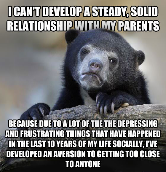 Confession Bear i can t develop a steady, solid relationship with my parents because due to a lot of the the depressing and frustrating things that have happened in the last 10 years of my life socially, i ve developed an aversion to getting too close to anyone , made with livememe meme creator
