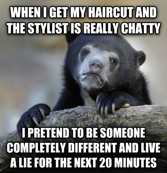 Confession Bear when i get my haircut and the stylist is really chatty i pretend to be someone completely different and live a lie for the next 20 minutes , made with livememe meme maker