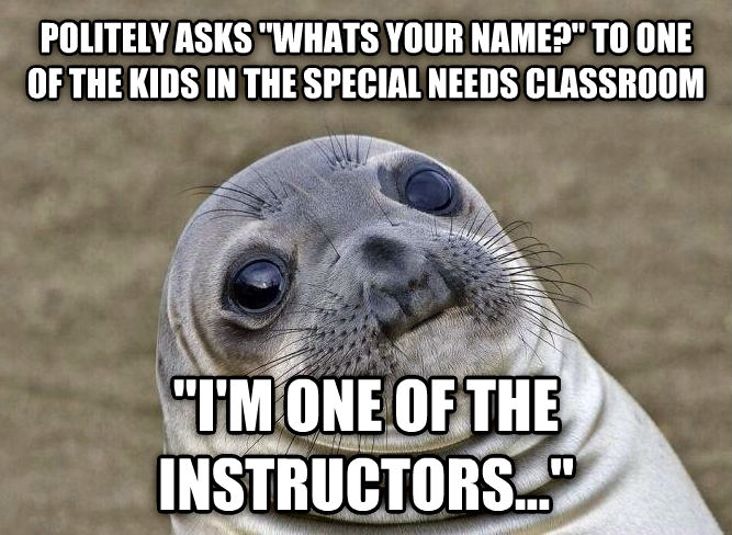 Uncomfortable Situation Seal politely asks  whats your name?  to one of the kids in the special needs classroom  i m one of the instructors...  , made with livememe meme generator