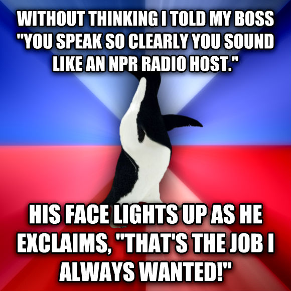 Socially Awkward Awesome Penguin without thinking i told my boss  you speak so clearly you sound like an npr radio host.  his face lights up as he exclaims,  that s the job i always wanted!   , made with livememe meme maker