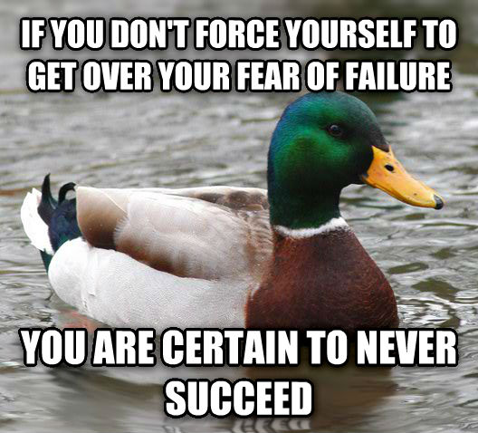 Actual Advice Mallard if you don t force yourself to get over your fear of failure you are certain to never succeed , made with livememe meme generator