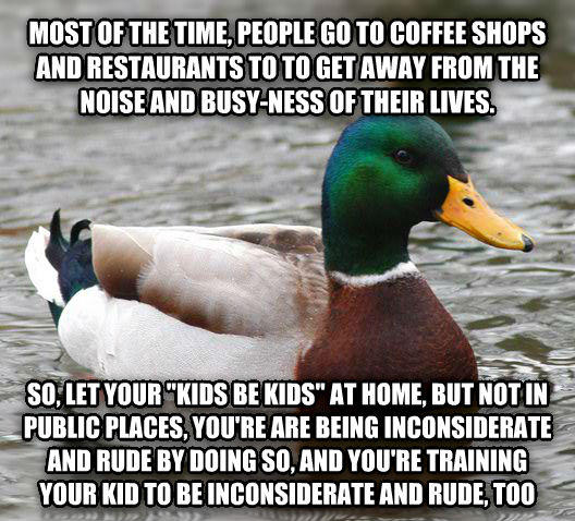 Actual Advice Mallard most of the time, people go to coffee shops and restaurants to to get away from the noise and busy-ness of their lives. so, let your  kids be kids  at home, but not in public places, you re are being inconsiderate and rude by doing so, and you re training your kid to be inconsiderate and rude, too , made with livememe meme generator