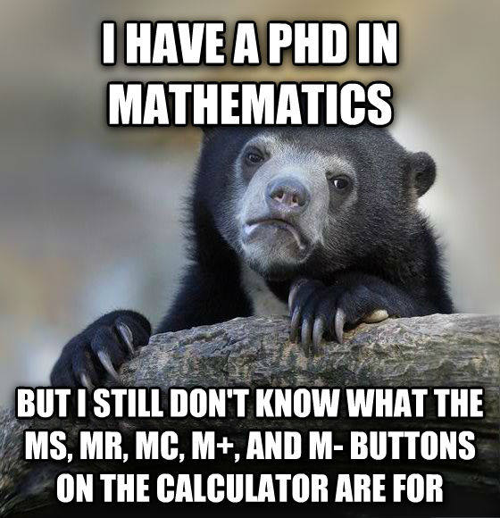 Confession Bear i have a phd in mathematics but i still don t know what the ms, mr, mc, m+, and m- buttons on the calculator are for , made with livememe meme creator