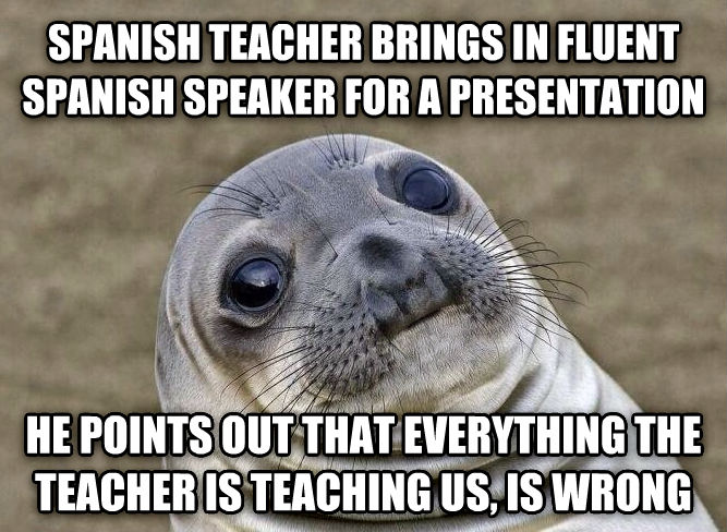 Uncomfortable Situation Seal spanish teacher brings in fluent spanish speaker for a presentation  he points out that everything the teacher is teaching us, is wrong  , made with livememe meme creator