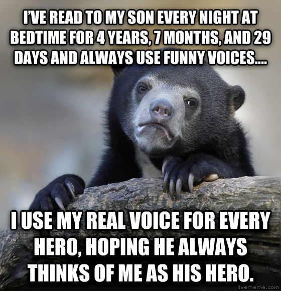 Confession Bear i   ve read to my son every night at bedtime for 4 years, 7 months, and 29 days and always use funny voices.... i use my real voice for every hero, hoping he always thinks of me as his hero.  , made with livememe meme maker