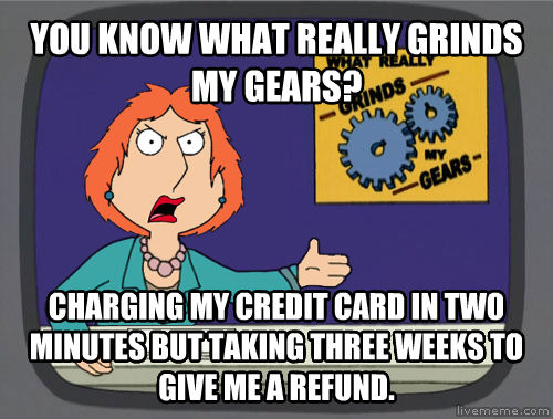 Grinds My Gears you know what really grinds my gears? charging my credit card in two minutes but taking three weeks to give me a refund. , made with livememe meme maker
