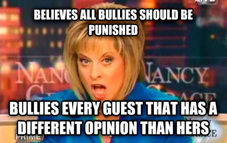 False Fact Nancy Grace believes all bullies should be punished bullies every guest that has a different opinion than hers , made with livememe meme creator
