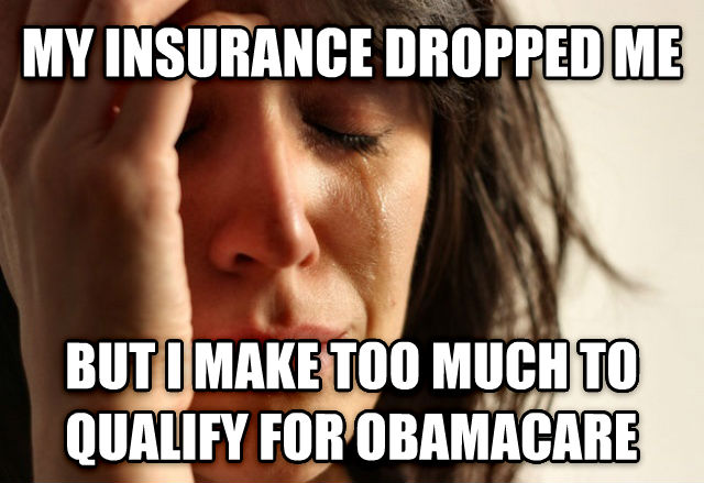 First World Problems my insurance dropped me but i make too much to qualify for obamacare , made with livememe meme maker