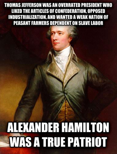 untitled meme thomas jefferson was an overrated president who liked the articles of confederation, opposed industrialization, and wanted a weak nation of peasant farmers dependent on slave labor alexander hamilton was a true patriot , made with livememe meme maker