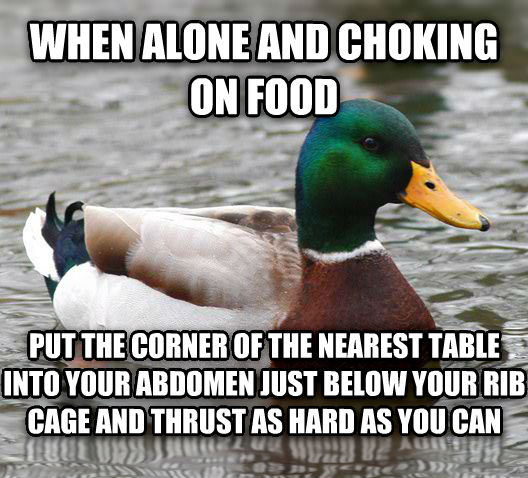 Actual Advice Mallard when alone and choking on food put the corner of the nearest table into your abdomen just below your rib cage and thrust as hard as you can , made with livememe meme generator