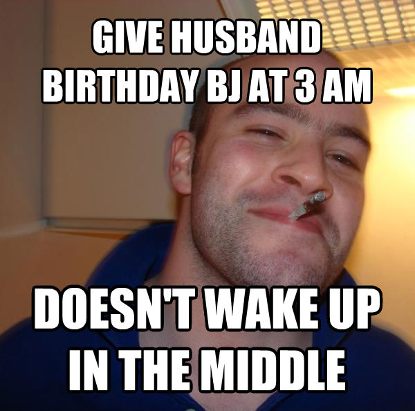 Good Guy Greg give husband birthday bj at 3 am doesn t wake up in the middle  , made with livememe meme generator