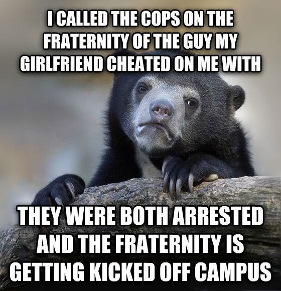 Confession Bear i called the cops on the fraternity of the guy my girlfriend cheated on me with they were both arrested and the fraternity is getting kicked off campus , made with livememe meme maker