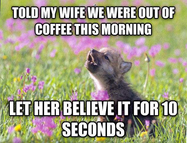 Baby Insanity Wolf told my wife we were out of coffee this morning let her believe it for 10 seconds , made with livememe meme maker