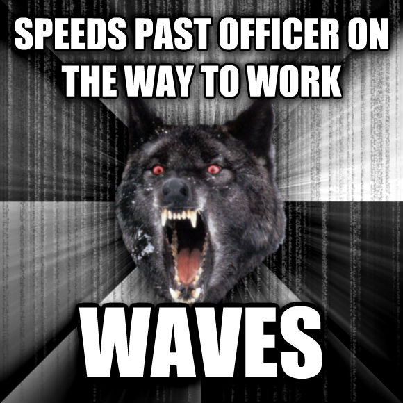 Insanity Wolf speeds past officer on the way to work waves  , made with livememe meme maker