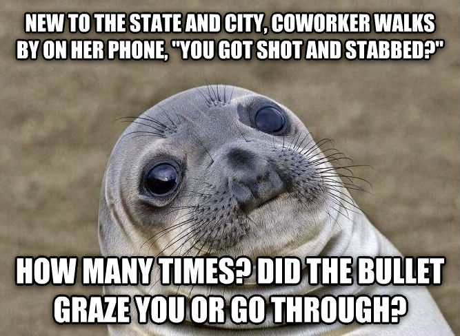 Uncomfortable Situation Seal new to the state and city, coworker walks by on her phone,  you got shot and stabbed?   how many times? did the bullet graze you or go through? , made with livememe meme creator