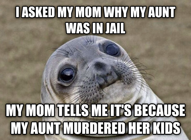 Uncomfortable Situation Seal i asked my mom why my aunt was in jail my mom tells me it s because my aunt murdered her kids , made with livememe meme generator