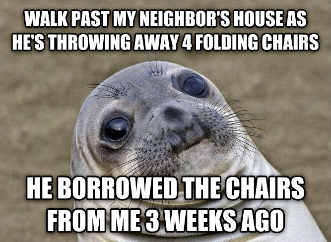 Uncomfortable Situation Seal walk past my neighbor s house as he s throwing away 4 folding chairs he borrowed the chairs from me 3 weeks ago , made with livememe meme maker