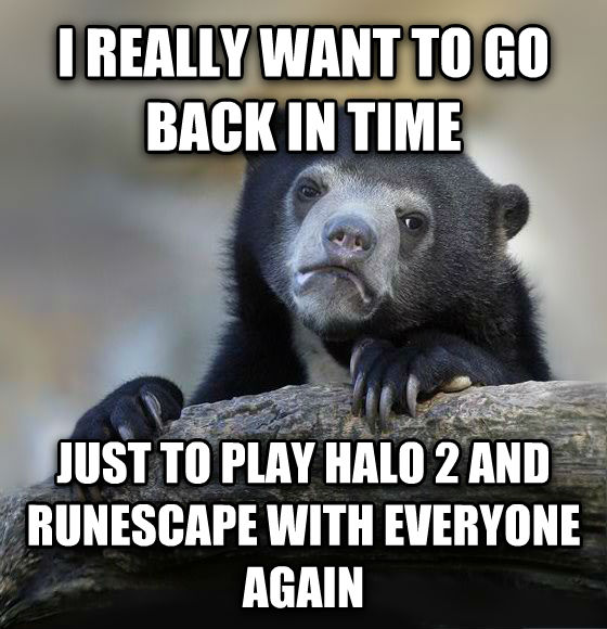 Confession Bear i really want to go back in time just to play halo 2 and runescape with everyone again , made with livememe meme generator