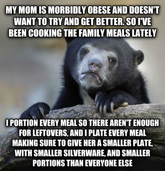 Confession Bear my mom is morbidly obese and doesn t want to try and get better. so i ve been cooking the family meals lately i portion every meal so there aren t enough for leftovers, and i plate every meal making sure to give her a smaller plate, with smaller silverware, and smaller portions than everyone else , made with livememe meme maker