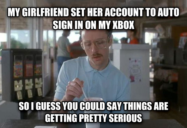 Things Are Getting Pretty Serious my girlfriend set her account to auto sign in on my xbox so i guess you could say things are getting pretty serious , made with livememe meme generator