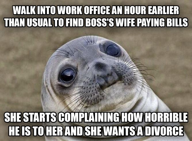 Uncomfortable Situation Seal walk into work office an hour earlier than usual to find boss s wife paying bills she starts complaining how horrible he is to her and she wants a divorce , made with livememe meme creator