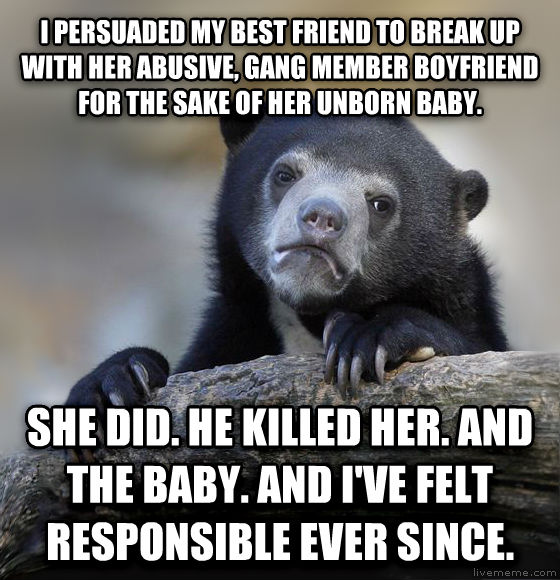 Confession Bear i persuaded my best friend to break up with her abusive, gang member boyfriend for the sake of her unborn baby. she did. he killed her. and the baby. and i ve felt responsible ever since. , made with livememe meme creator