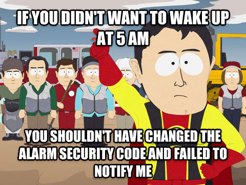 Captain Hindsight if you didn t want to wake up at 5 am you shouldn t have changed the alarm security code and failed to notify me , made with livememe meme generator