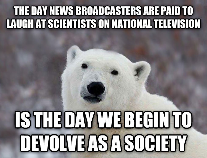 Popular Opinion Polar Bear the day news broadcasters are paid to laugh at scientists on national television is the day we begin to devolve as a society , made with livememe meme creator