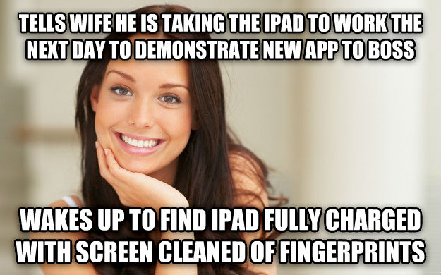 Good Girl Gina tells wife he is taking the ipad to work the next day to demonstrate new app to boss wakes up to find ipad fully charged with screen cleaned of fingerprints , made with livememe meme maker