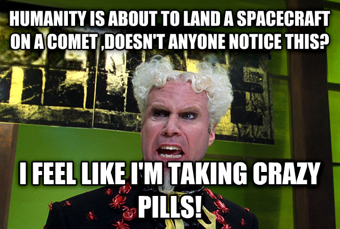 Mugatu - Doesn t Anybody Notice This? I Feel Like I m Taking Crazy Pills humanity is about to land a spacecraft on a comet ,doesn t anyone notice this? i feel like i m taking crazy pills! , made with livememe meme maker