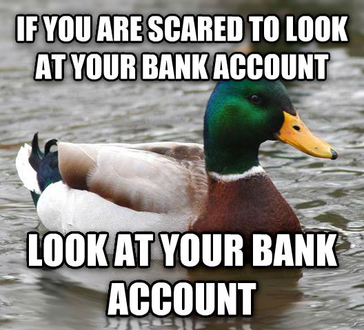 Actual Advice Mallard if you are scared to look at your bank account look at your bank account , made with livememe meme creator