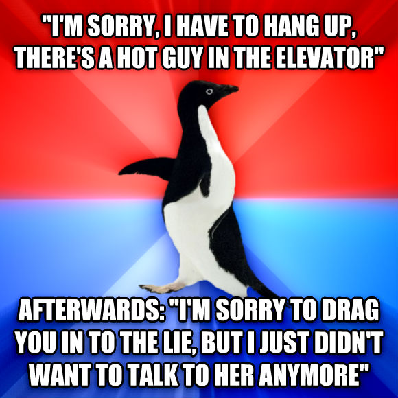 Socially Awesome Awkward Penguin  i m sorry, i have to hang up, there s a hot guy in the elevator  afterwards:  i m sorry to drag you in to the lie, but i just didn t want to talk to her anymore   , made with livememe meme creator