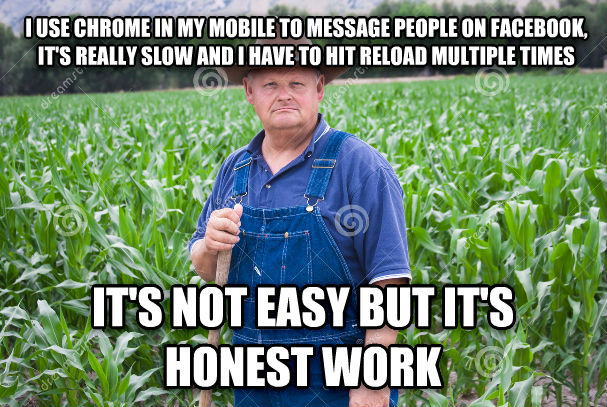 honest working man i use chrome in my mobile to message people on facebook, it s really slow and i have to hit reload multiple times  it s not easy but it s honest work   , made with livememe meme generator