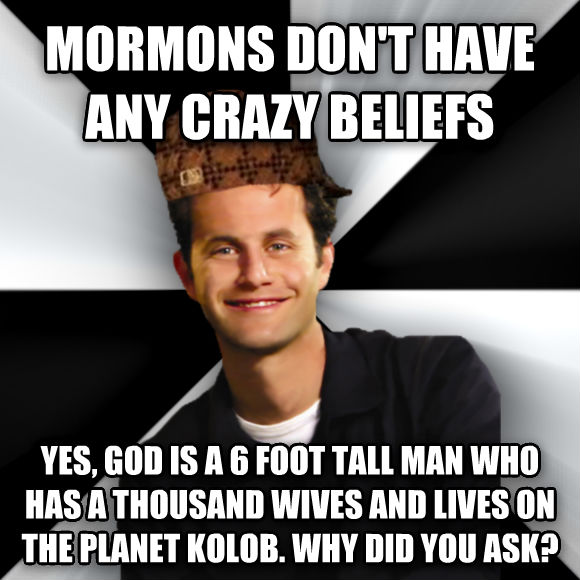 Scumbag Christian mormons don t have any crazy beliefs  yes, god is a 6 foot tall man who has a thousand wives and lives on the planet kolob. why did you ask?  , made with livememe meme generator
