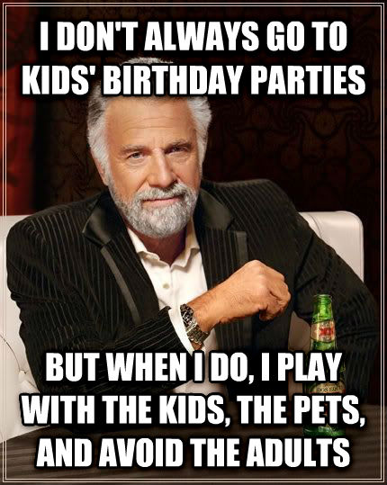 The Most Interesting Man in the World i don t always go to kids  birthday parties but when i do, i play with the kids, the pets, and avoid the adults , made with livememe meme generator