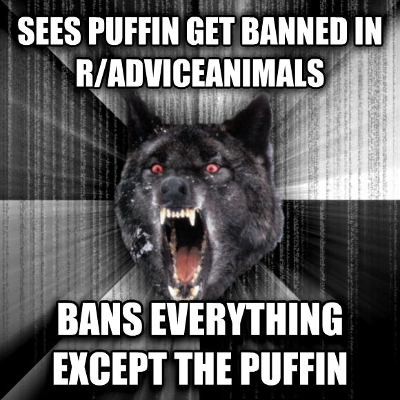 Insanity Wolf sees puffin get banned in r/adviceanimals bans everything except the puffin  , made with livememe meme creator