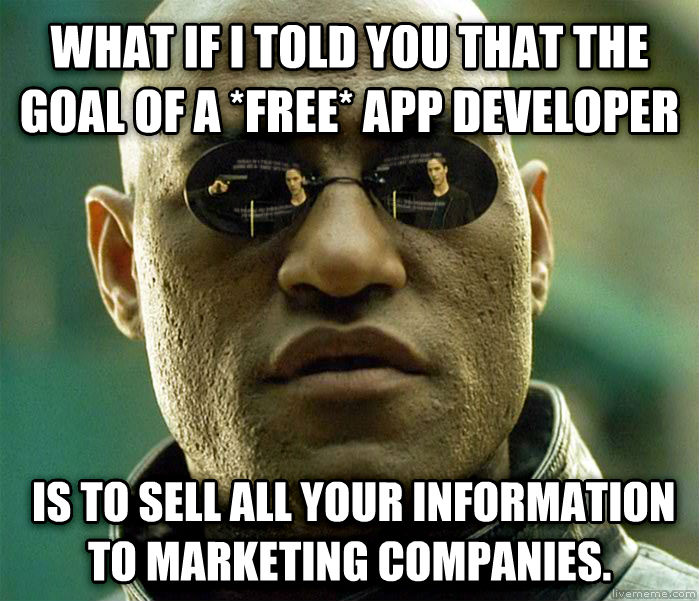 Matrix Morpheus what if i told you that the goal of a *free* app developer  is to sell all your information to marketing companies.   , made with livememe meme creator