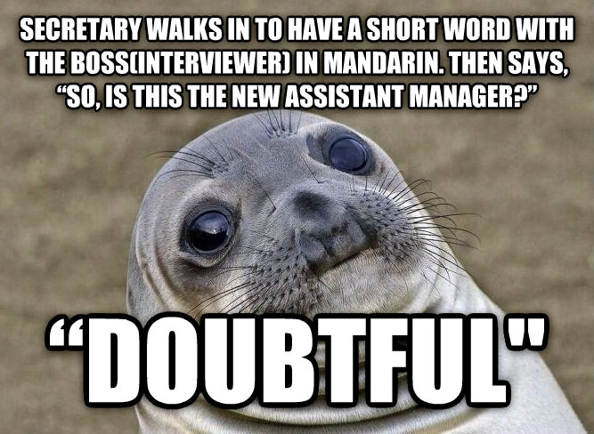 Uncomfortable Situation Seal secretary walks in to have a short word with the boss(interviewer) in mandarin. then says,    so, is this the new assistant manager?       doubtful  , made with livememe meme maker