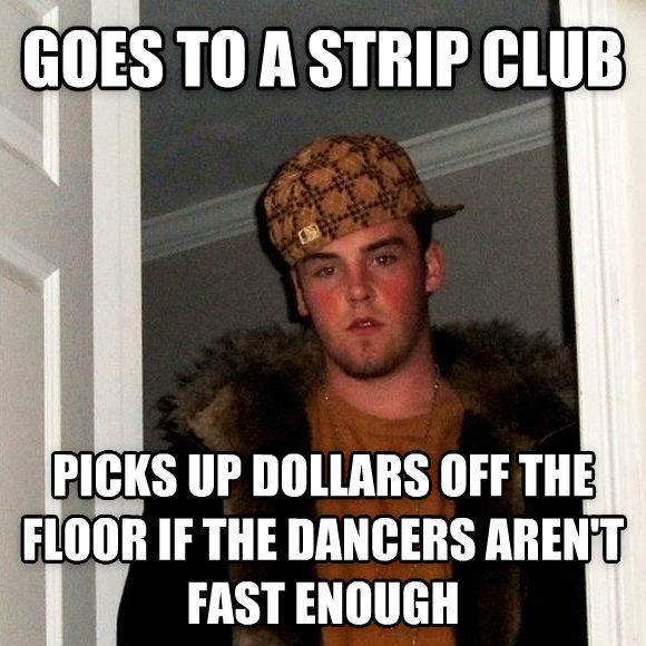 Scumbag Steve goes to a strip club picks up dollars off the floor if the dancers aren t fast enough , made with livememe meme generator