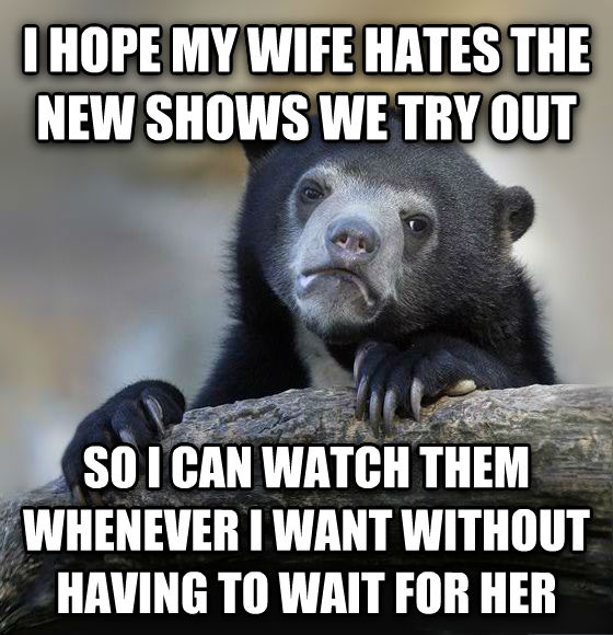 Confession Bear i hope my wife hates the new shows we try out so i can watch them whenever i want without having to wait for her , made with livememe meme maker