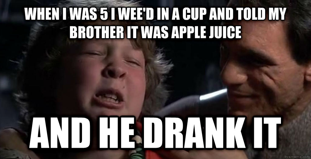 Childhood Confession Chunk when i was 5 i wee d in a cup and told my brother it was apple juice and he drank it , made with livememe meme creator