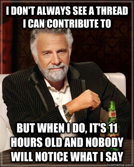 The Most Interesting Man in the World i don t always see a thread i can contribute to but when i do, it s 11 hours old and nobody will notice what i say , made with livememe meme maker