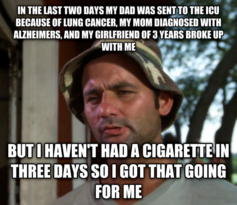 Bill Murray - So I Got That Going For Me, Which is Nice in the last two days my dad was sent to the icu because of lung cancer, my mom diagnosed with alzheimers, and my girlfriend of 3 years broke up with me but i haven t had a cigarette in three days so i got that going for me , made with livememe meme creator