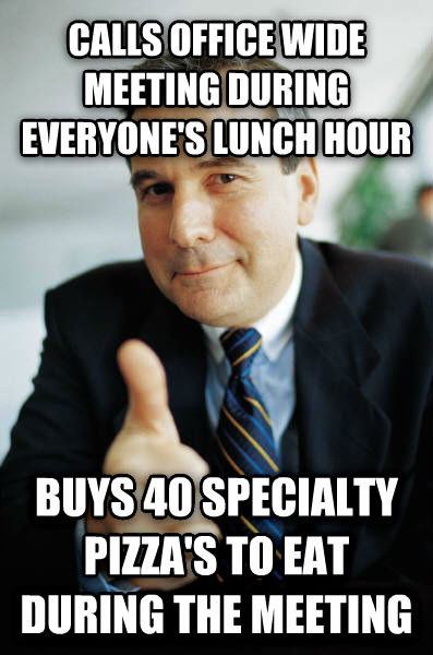 Good Guy Boss calls office wide meeting during everyone s lunch hour buys 40 specialty pizza s to eat during the meeting , made with livememe meme generator